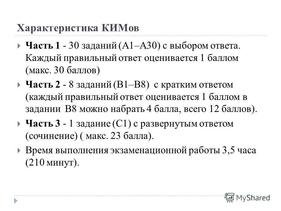 Характеристика КИМов Часть 1 - 30 заданий (А1–А30) с выбором ответа. Каждый правильный ответ оценивается 1 баллом (макс. 30 баллов) Часть 2 - 8 заданий (В1–В8) с кратким ответом (каждый правильный ответ оценивается 1 баллом в задании В8 можно набрать
