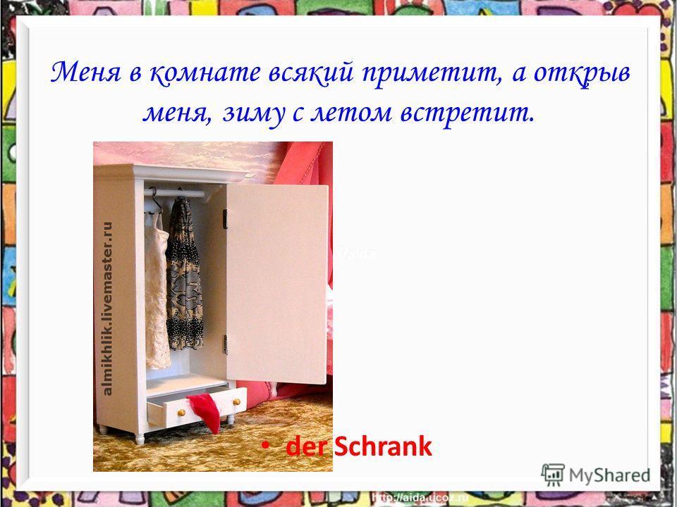 Меня в комнате всякий приметит, а открыв меня, зиму с летом встретит. der Schrank