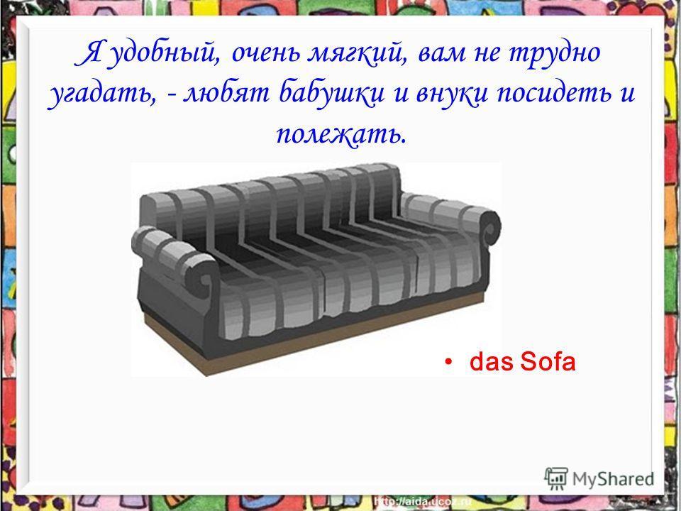 Я удобный, очень мягкий, вам не трудно угадать, - любят бабушки и внуки посидеть и полежать. das Sofa