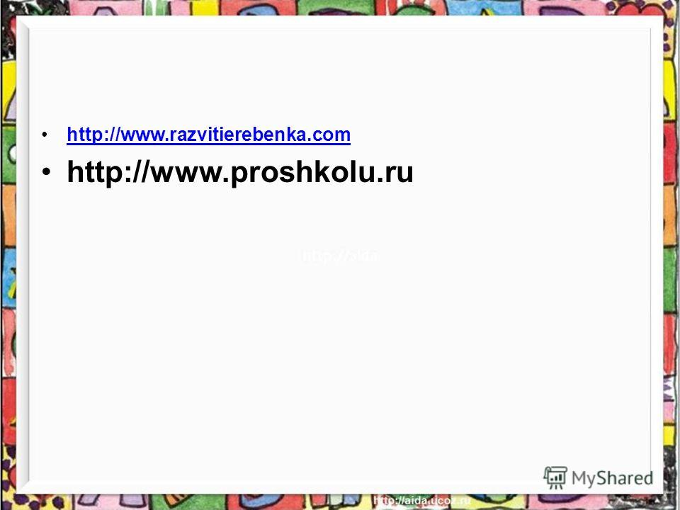 http://www.razvitierebenka.com http://www.proshkolu.ru