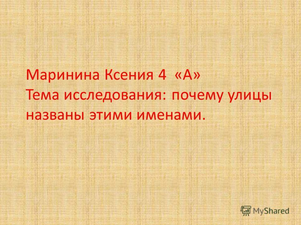 Маринина Ксения 4 «А» Тема исследования: почему улицы названы этими именами.