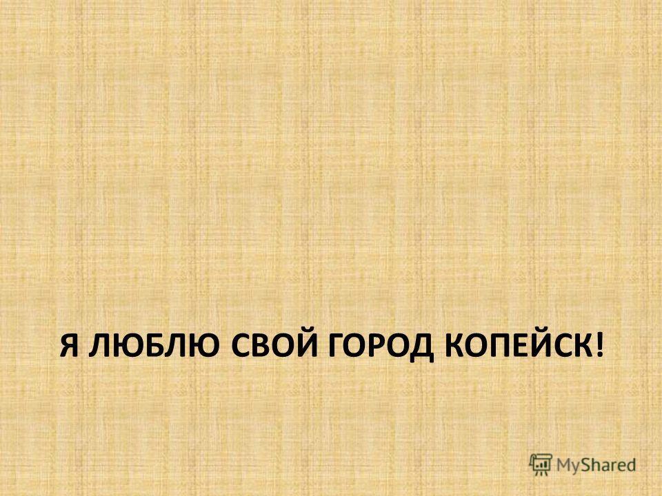 Я ЛЮБЛЮ СВОЙ ГОРОД КОПЕЙСК!