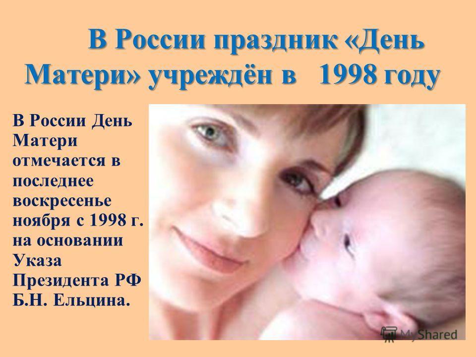 В России праздник «День Матери» учреждён в 1998 году В России праздник «День Матери» учреждён в 1998 году В России День Матери отмечается в последнее воскресенье ноября с 1998 г. на основании Указа Президента РФ Б.Н. Ельцина.