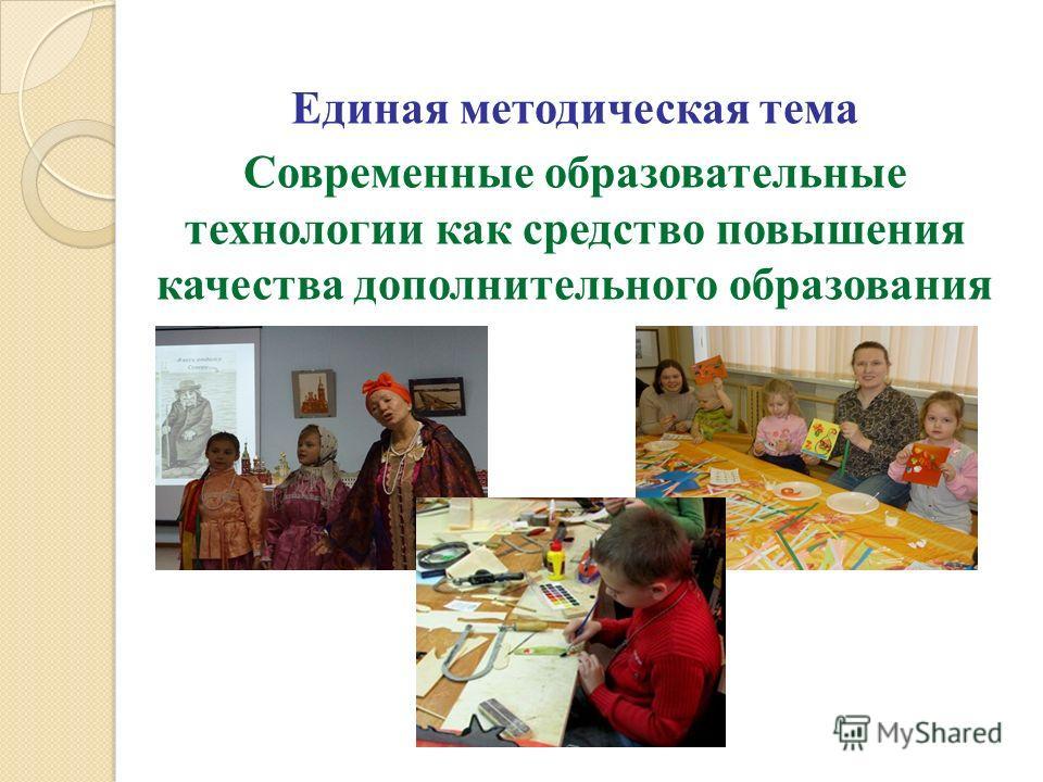 Единая методическая тема Современные образовательные технологии как средство повышения качества дополнительного образования