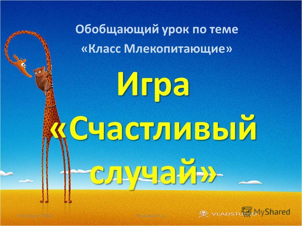 Игра «Счастливый случай» Обобщающий урок по теме «Класс Млекопитающие» 18 апреля 2014 г.Яковлева Л.А.