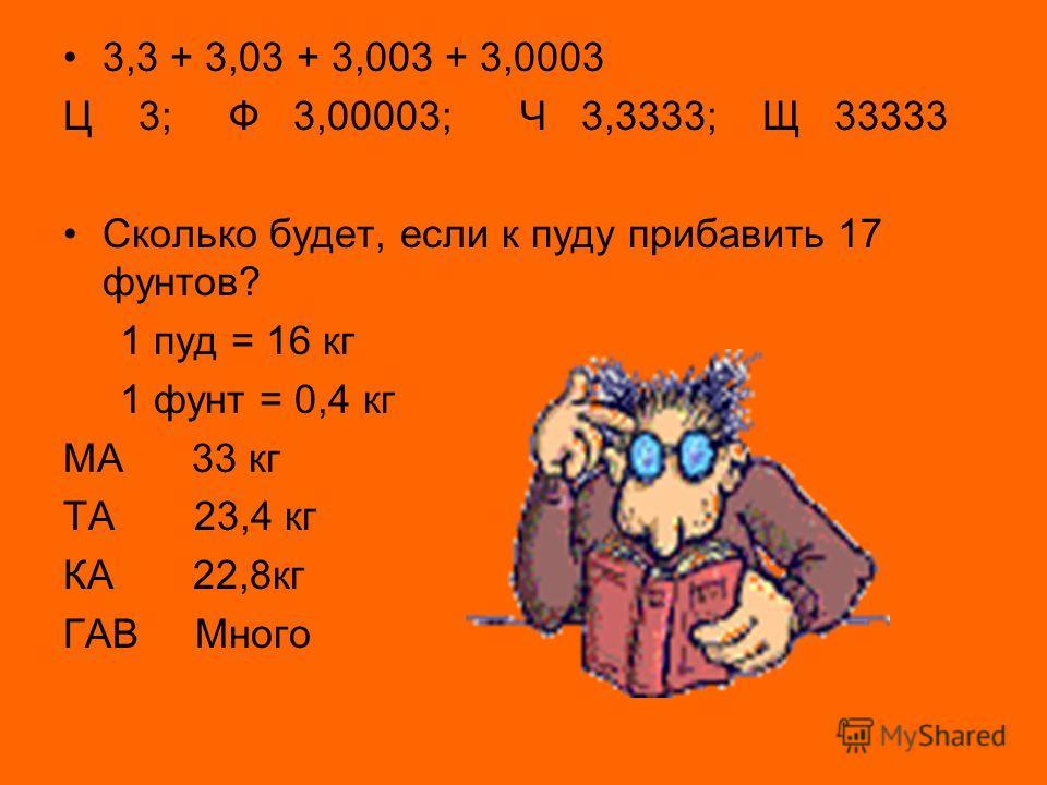3,3 + 3,03 + 3,003 + 3,0003 Ц 3; Ф 3,00003; Ч 3,3333; Щ 33333 Сколько будет, если к пуду прибавить 17 фунтов? 1 пуд = 16 кг 1 фунт = 0,4 кг МА 33 кг ТА 23,4 кг КА 22,8кг ГАВ Много
