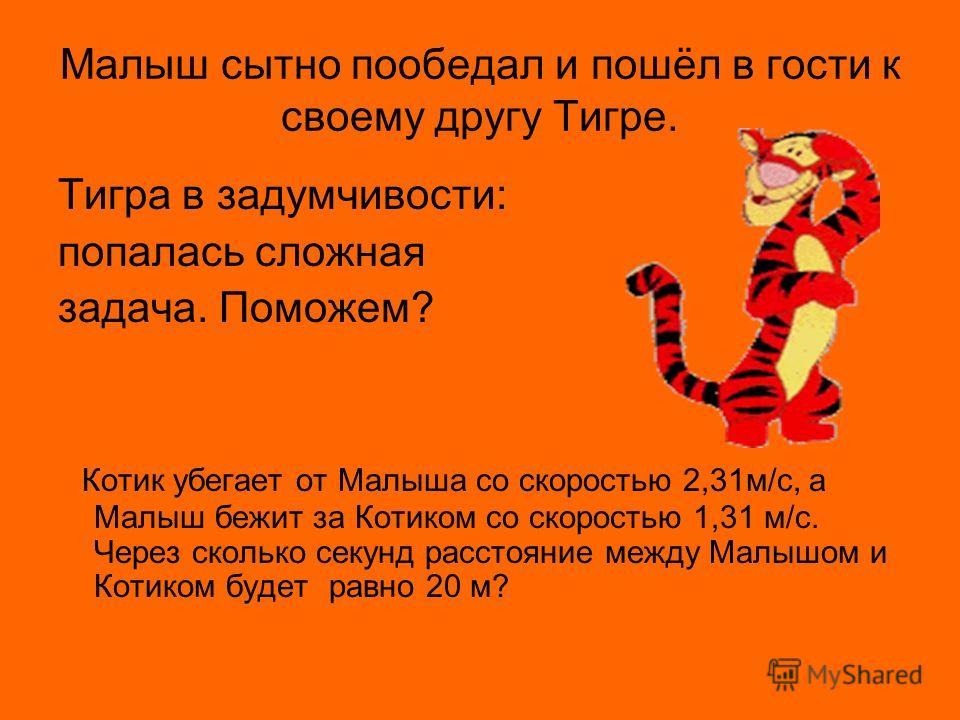 Малыш сытно пообедал и пошёл в гости к своему другу Тигре. Тигра в задумчивости: попалась сложная задача. Поможем? Котик убегает от Малыша со скоростью 2,31м/с, а Малыш бежит за Котиком со скоростью 1,31 м/с. Через сколько секунд расстояние между Мал