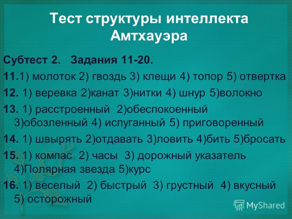 Тест структуры интеллекта Амтхауэра Субтест 2. Задания 11-20. 11.1) молоток 2) гвоздь 3) клещи 4) топор 5) отвертка 12. 1) веревка 2)канат 3)нитки 4) шнур 5)волокно 13. 1) расстроенный 2)обеспокоенный 3)обозленный 4) испуганный 5) приговоренный 14. 1