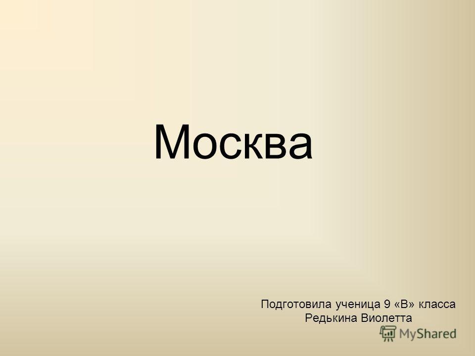 Москва Подготовила ученица 9 «В» класса Редькина Виолетта