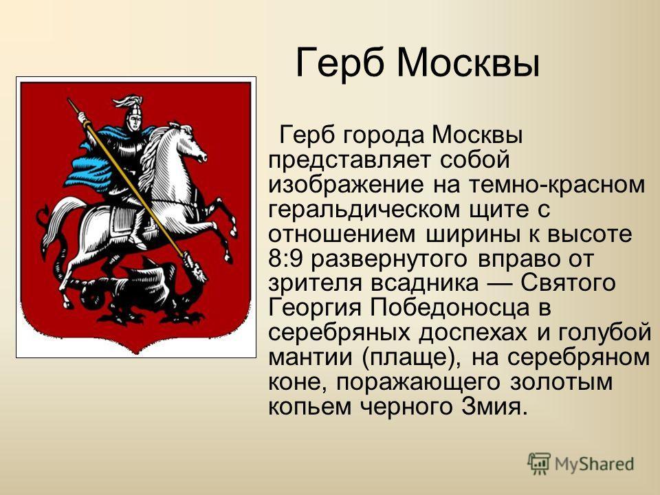Герб Москвы Герб города Москвы представляет собой изображение на темно-красном геральдическом щите с отношением ширины к высоте 8:9 развернутого вправо от зрителя всадника Святого Георгия Победоносца в серебряных доспехах и голубой мантии (плаще), на