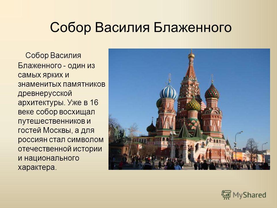 Собор Василия Блаженного Собор Василия Блаженного - один из самых ярких и знаменитых памятников древнерусской архитектуры. Уже в 16 веке собор восхищал путешественников и гостей Москвы, а для россиян стал символом отечественной истории и национальног