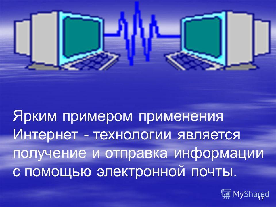 17 Ярким примером применения Интернет - технологии является получение и отправка информации с помощью электронной почты.
