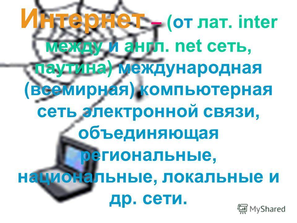 9 Интернет – (от лат. inter между и англ. net сеть, паутина) международная (всемирная) компьютерная сеть электронной связи, объединяющая региональные, национальные, локальные и др. сети.