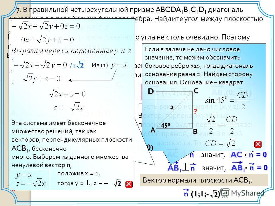 Пусть вектор нормали n { x ; y ; z }. Вектор, перпендикулярный плоскости, будет перпендикулярен любой прямой, лежащей в этой плоскости. Тогда, 7. В правильной четырехугольной призме ABCDA 1 B 1 C 1 D 1 диагональ основания в 2 раза больше бокового реб