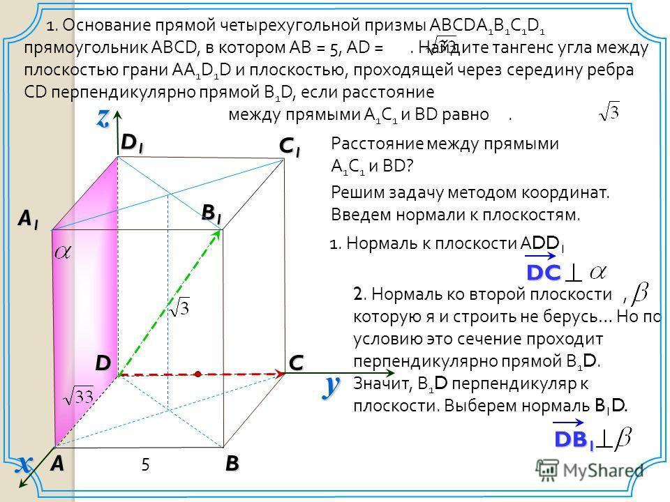 DB 1 2. Нормаль ко второй плоскости, которую я и строить не берусь… Но по условию это сечение проходит перпендикулярно прямой В 1 D. Значит, В 1 D перпендикуляр к плоскости. Выберем нормаль B 1 D. 1. Основание прямой четырехугольной призмы ABCDA 1 B