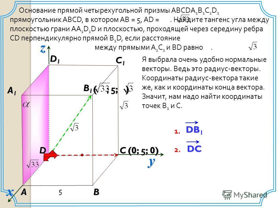 (0; 5; 0) Основание прямой четырехугольной призмы ABCDA 1 B 1 C 1 D 1 прямоугольник ABCD, в котором AB = 5, AD =. Найдите тангенс угла между плоскостью грани AA 1 D 1 D и плоскостью, проходящей через середину ребра CD перпендикулярно прямой B 1 D, ес