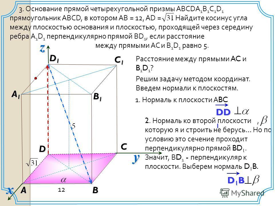 D1BD1BD1BD1B 2. Нормаль ко второй плоскости, которую я и строить не берусь… Но по условию это сечение проходит перпендикулярно прямой BD 1. Значит, В D 1 - перпендикуляр к плоскости. Выберем нормаль D 1 B. 3. Основание прямой четырехугольной призмы A
