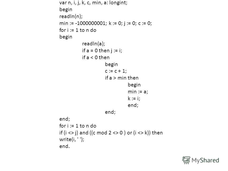 var n, i, j, k, c, min, a: longint; begin readln(n); min := -1000000001; k := 0; j := 0; c := 0; for i := 1 to n do begin readln(a); if a = 0 then j := i; if a < 0 then begin c := c + 1; if a > min then begin min := a; k := i; end; for i := 1 to n do
