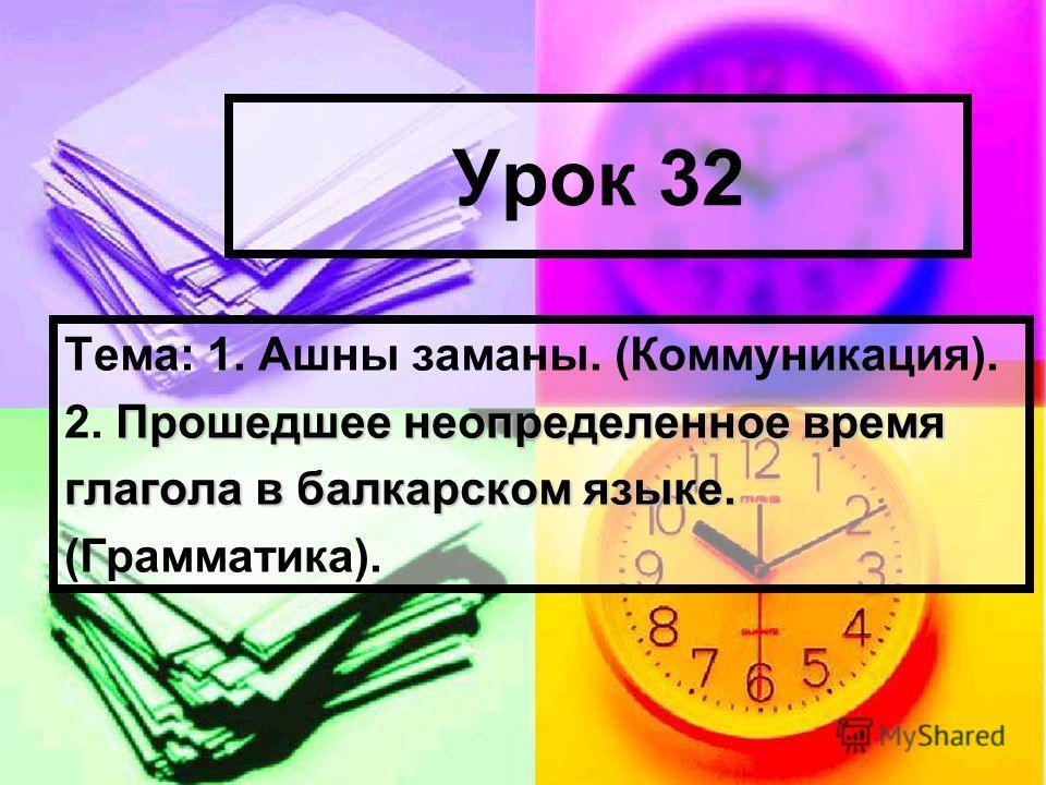 Урок 32 Тема: 1. Ашны заманы. (Коммуникация). Прошедшее неопределенное время 2. Прошедшее неопределенное время глагола в балкарском языке. (Грамматика).