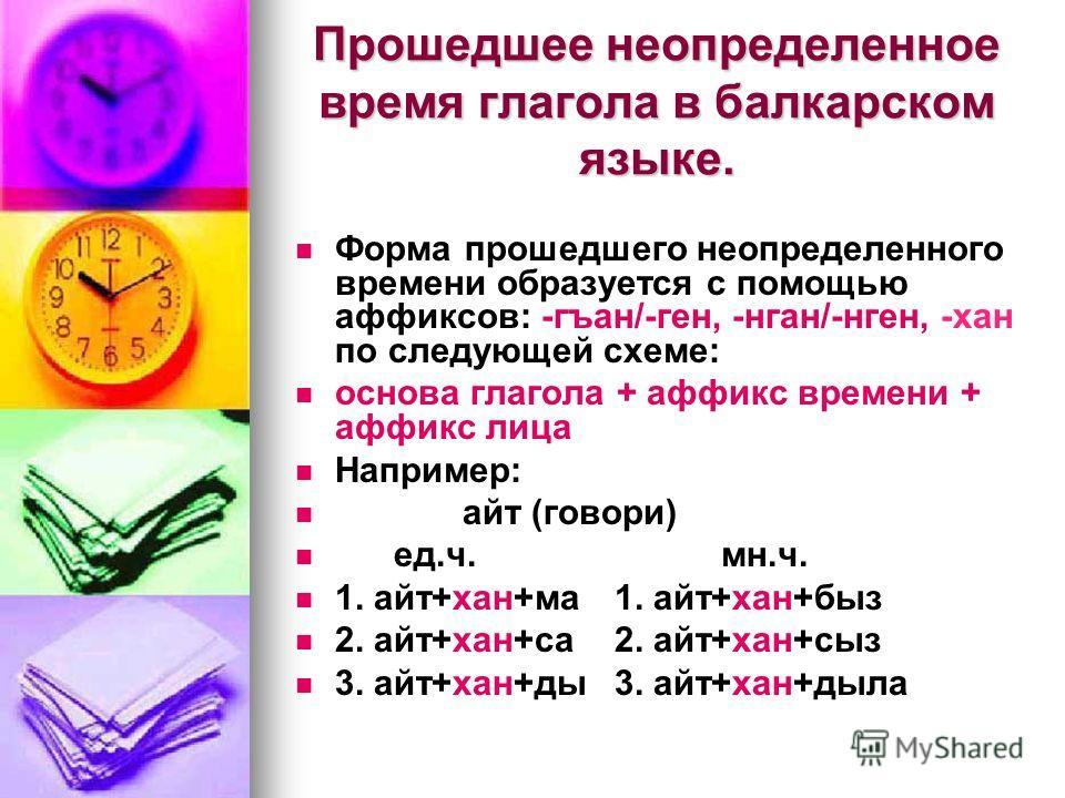 Прошедшее неопределенное время глагола в балкарском языке. Форма прошедшего неопределенного времени образуется с помощью аффиксов: -гъан/-ген, -нган/-нген, -хан по следующей схеме: основа глагола + аффикс времени + аффикс лица Например: айт (говори)