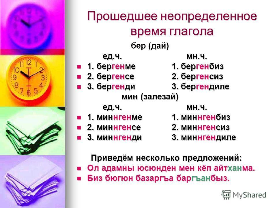 Прошедшее неопределенное время глагола бер (дай) ед.ч. мн.ч. ед.ч. мн.ч. 1. бергенме 1. бергенбиз 1. бергенме 1. бергенбиз 2. бергенсе 2. бергенсиз 2. бергенсе 2. бергенсиз 3. бергенди 3. бергендиле 3. бергенди 3. бергендиле мин (залезай) мин (залеза