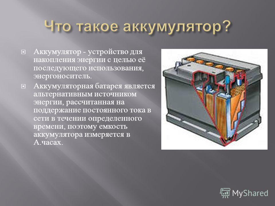 Аккумулятор - устройство для накопления энергии с целью её последующего использования, энергоноситель. Аккумуляторная батарея является альтернативным источником энергии, рассчитанная на поддержание постоянного тока в сети в течении определенного врем