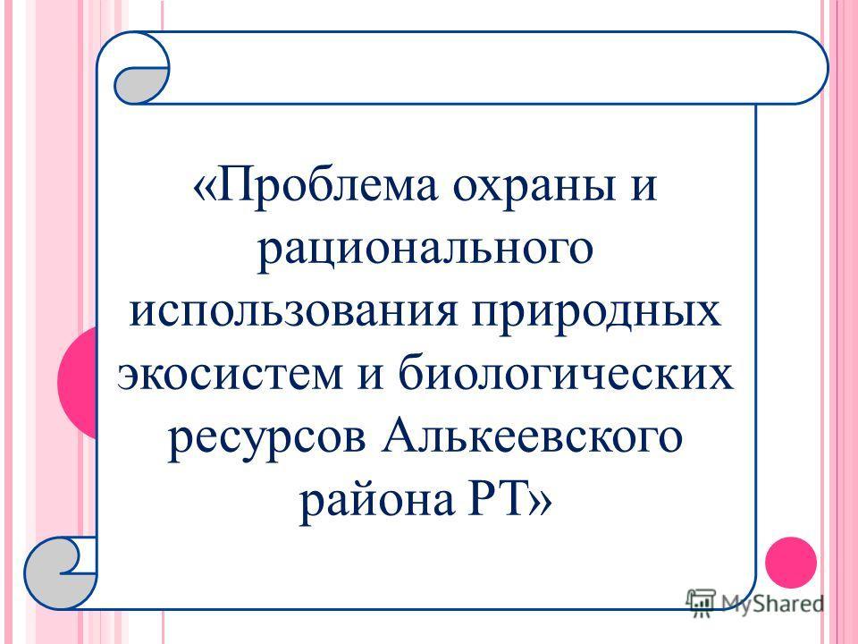 «Проблема охраны и рационального использования природных экосистем и биологических ресурсов Алькеевского района РТ»