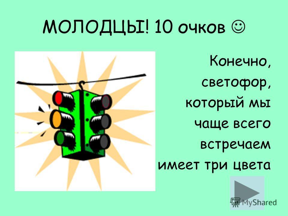 МОЛОДЦЫ! 10 очков Конечно, светофор, который мы чаще всего встречаем имеет три цвета