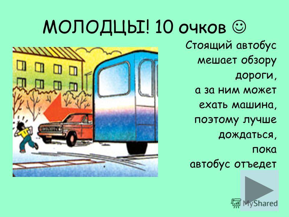 Стоящий автобус мешает обзору дороги, а за ним может ехать машина, поэтому лучше дождаться, пока автобус отъедет МОЛОДЦЫ! 10 очков