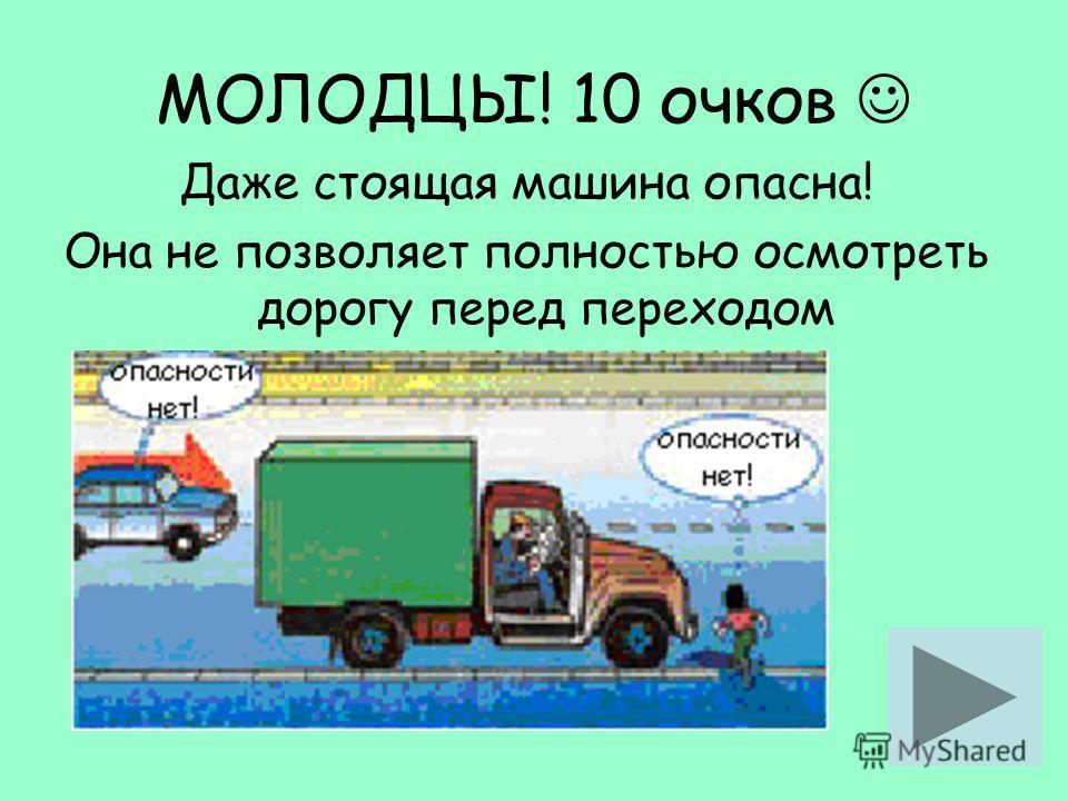 МОЛОДЦЫ! 10 очков Даже стоящая машина опасна! Она не позволяет полностью осмотреть дорогу перед переходом