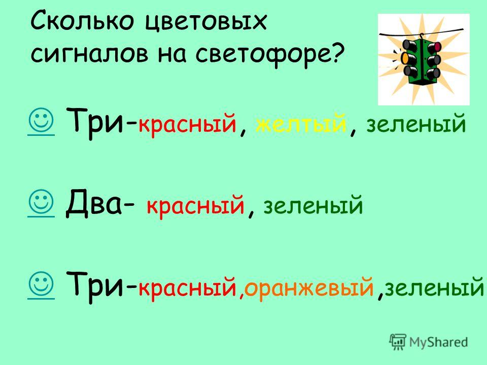 Сколько цветовых сигналов на светофоре? Три- красный, желтый, зеленый Два- красный, зеленый Три- красный,оранжевый, зеленый.