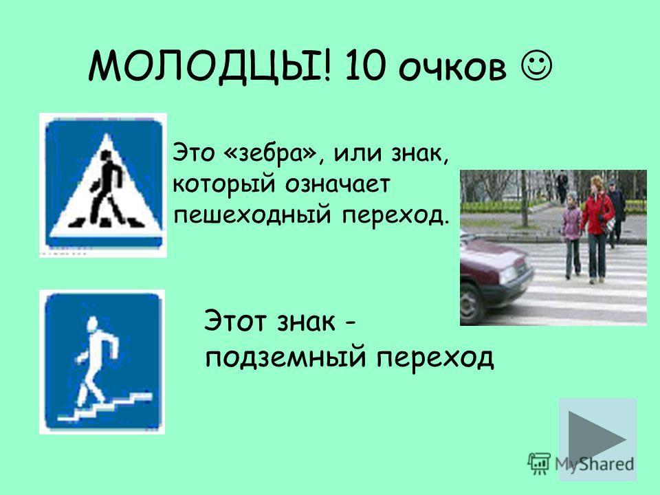 МОЛОДЦЫ! 10 очков Это «зебра», или знак, который означает пешеходный переход. Этот знак - подземный переход