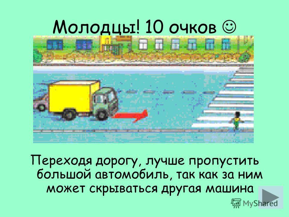 Молодцы! 10 очков Переходя дорогу, лучше пропустить большой автомобиль, так как за ним может скрываться другая машина