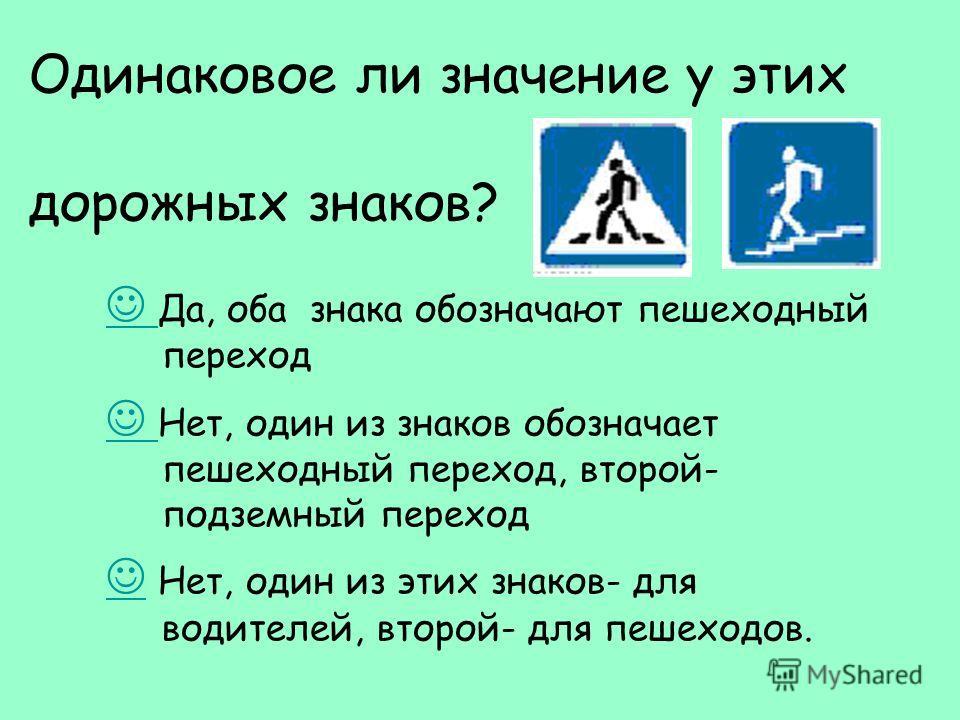 Одинаковое ли значение у этих дорожных знаков? Да, оба знака обозначают пешеходный переход Нет, один из знаков обозначает пешеходный переход, второй- подземный переход Нет, один из этих знаков- для водителей, второй- для пешеходов.