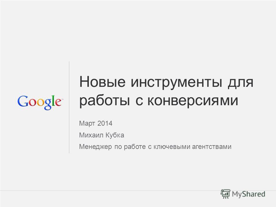 Google Confidential and Proprietary 1 1 Новые инструменты для работы с конверсиями Март 2014 Михаил Кубка Менеджер по работе с ключевыми агентствами