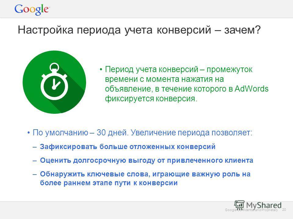 Google Confidential and Proprietary 20 Google Confidential and Proprietary 20 Настройка периода учета конверсий – зачем? Период учета конверсий – промежуток времени с момента нажатия на объявление, в течение которого в AdWords фиксируется конверсия.