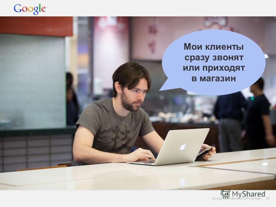 Google Confidential and Proprietary 22 Google Confidential and Proprietary 22 Мои клиенты сразу звонят или приходят в магазин