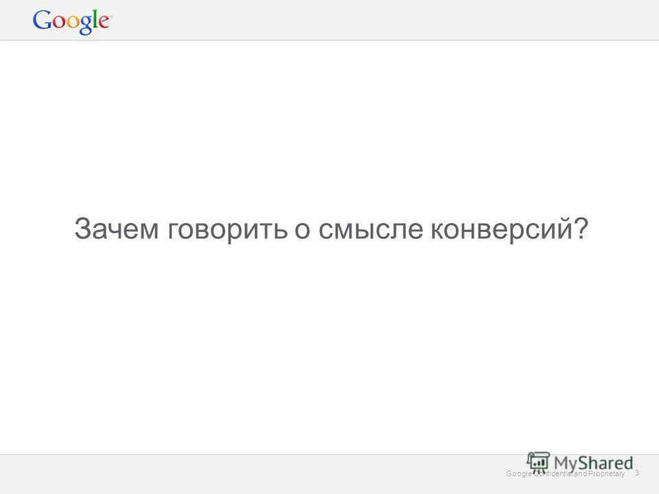 Google Confidential and Proprietary 3 3 Зачем говорить о cмысле конверсий?