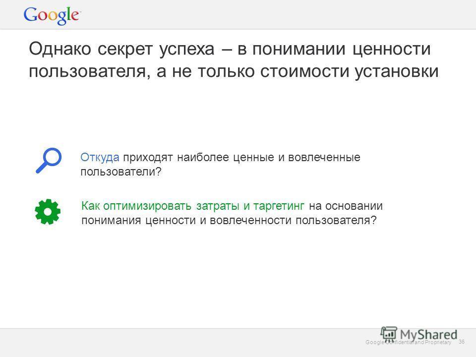 Google Confidential and Proprietary 36 Google Confidential and Proprietary 36 Однако секрет успеха – в понимании ценности пользователя, а не только стоимости установки Откуда приходят наиболее ценные и вовлеченные пользователи? Как оптимизировать зат
