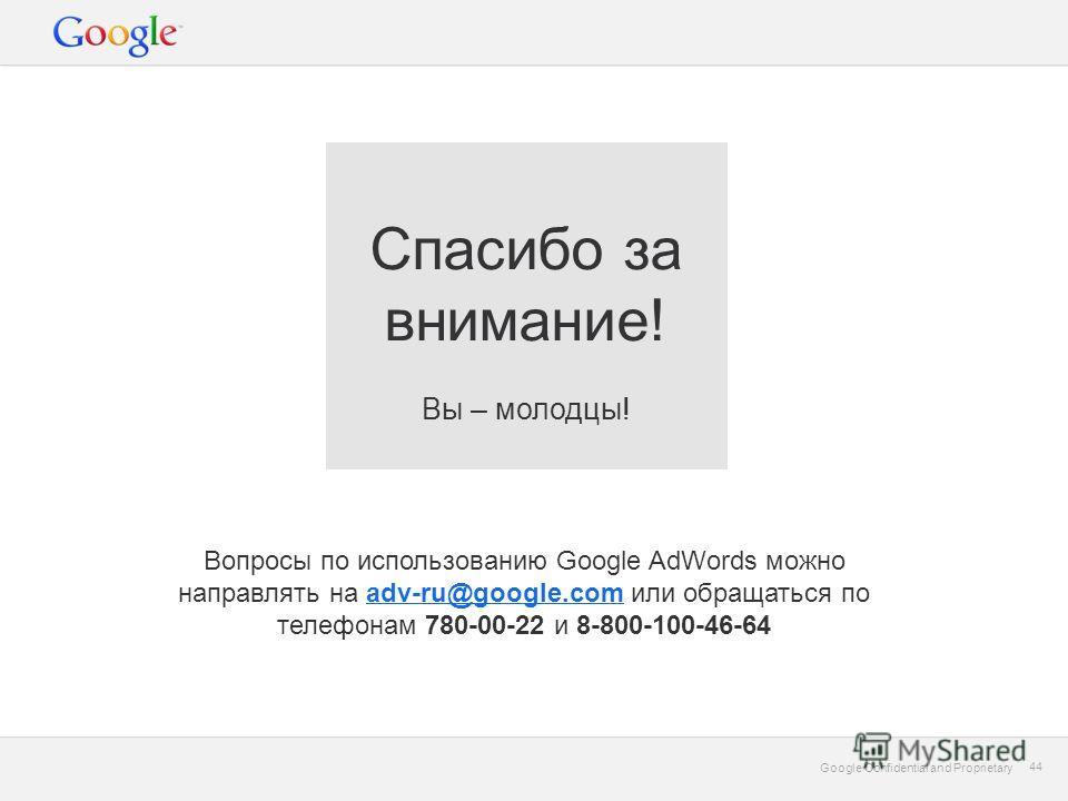 Google Confidential and Proprietary 44 Google Confidential and Proprietary 44 Вопросы по использованию Google AdWords можно направлять на adv-ru@google.com или обращаться по телефонам 780-00-22 и 8-800-100-46-64adv-ru@google.com Спасибо за внимание!