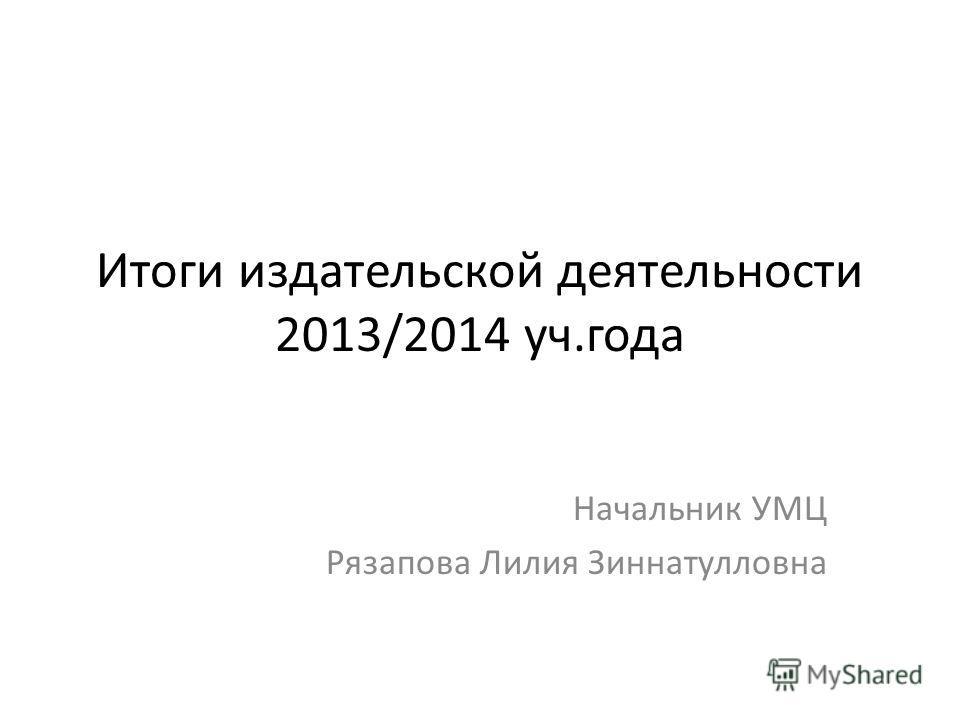 Итоги издательской деятельности 2013/2014 уч.года Начальник УМЦ Рязапова Лилия Зиннатулловна
