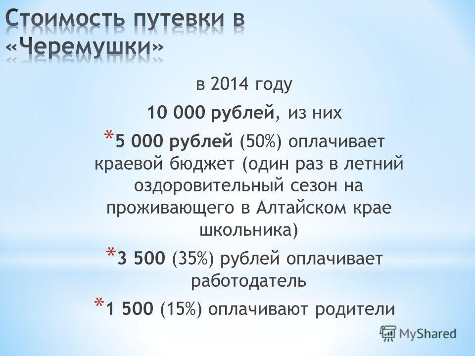 в 2014 году 10 000 рублей, из них * 5 000 рублей (50%) оплачивает краевой бюджет (один раз в летний оздоровительный сезон на проживающего в Алтайском крае школьника) * 3 500 (35%) рублей оплачивает работодатель * 1 500 (15%) оплачивают родители