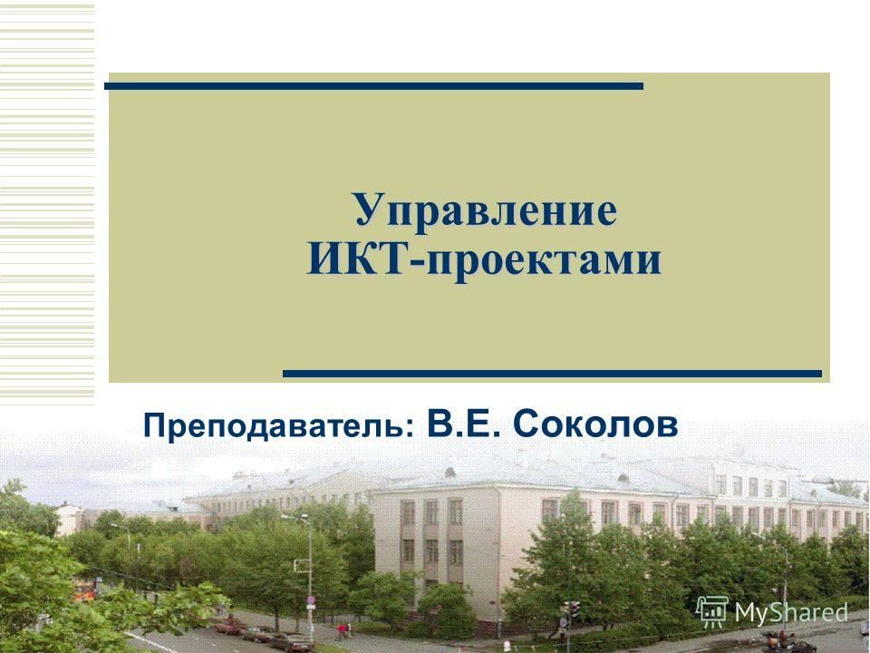 1 Управление ИКТ-проектами Преподаватель: В.Е. Соколов