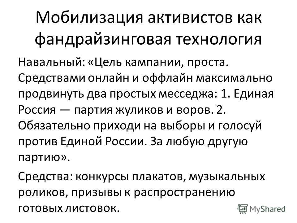 Мобилизация активистов как фандрайзинговая технология Навальный: «Цель кампании, проста. Средствами онлайн и оффлайн максимально продвинуть два простых месседжа: 1. Единая Россия партия жуликов и воров. 2. Обязательно приходи на выборы и голосуй прот