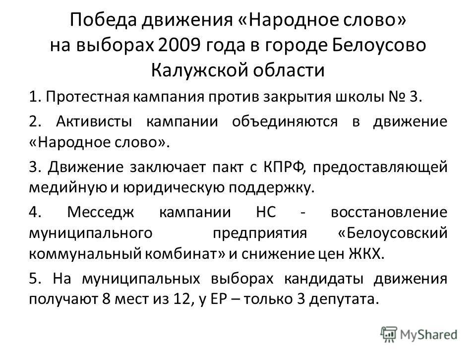 Победа движения «Народное слово» на выборах 2009 года в городе Белоусово Калужской области 1. Протестная кампания против закрытия школы 3. 2. Активисты кампании объединяются в движение «Народное слово». 3. Движение заключает пакт с КПРФ, предоставляю