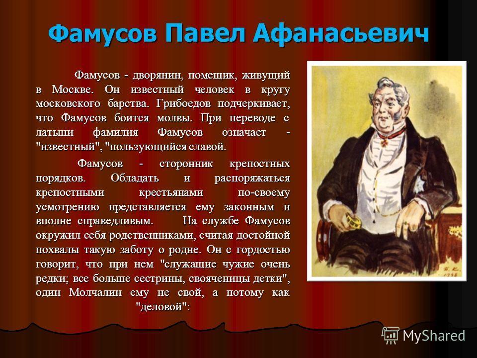 Фамусов Павел Афанасьевич Фамусов - дворянин, помещик, живущий в Москве. Он известный человек в кругу московского барства. Грибоедов подчеркивает, что Фамусов боится молвы. При переводе с латыни фамилия Фамусов означает -