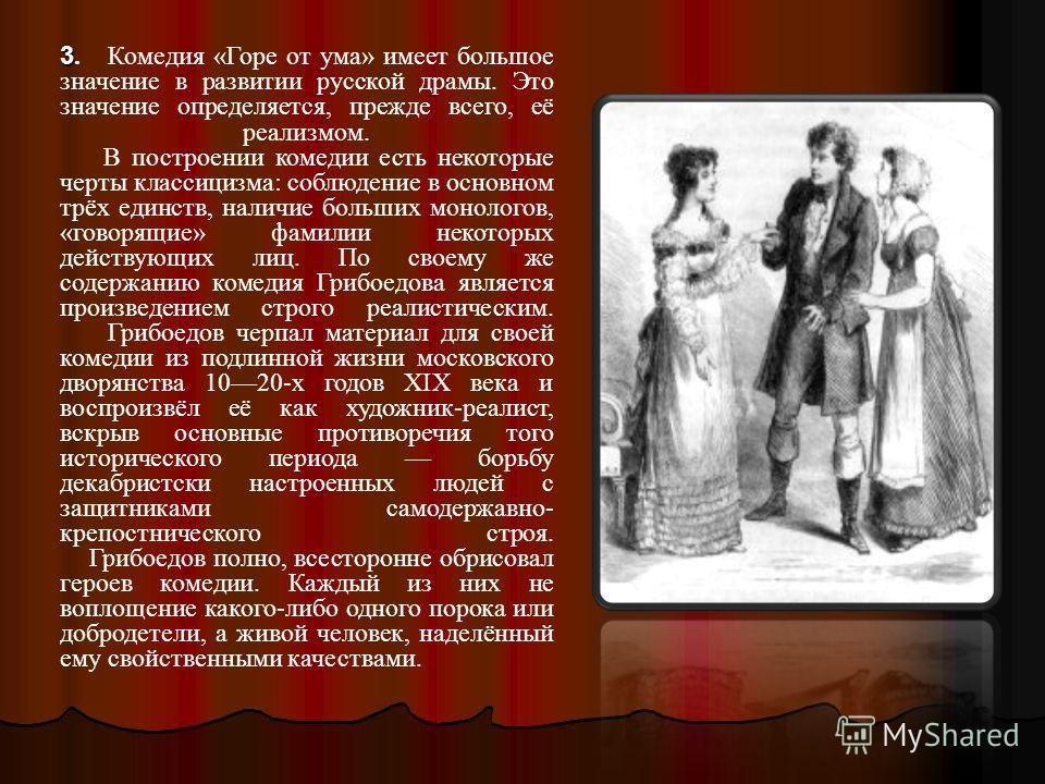 3 3. Комедия «Горе от ума» имеет большое значение в развитии русской драмы. Это значение определяется, прежде всего, её реализмом. В построении комедии есть некоторые черты классицизма: соблюдение в основном трёх единств, наличие больших монологов, «