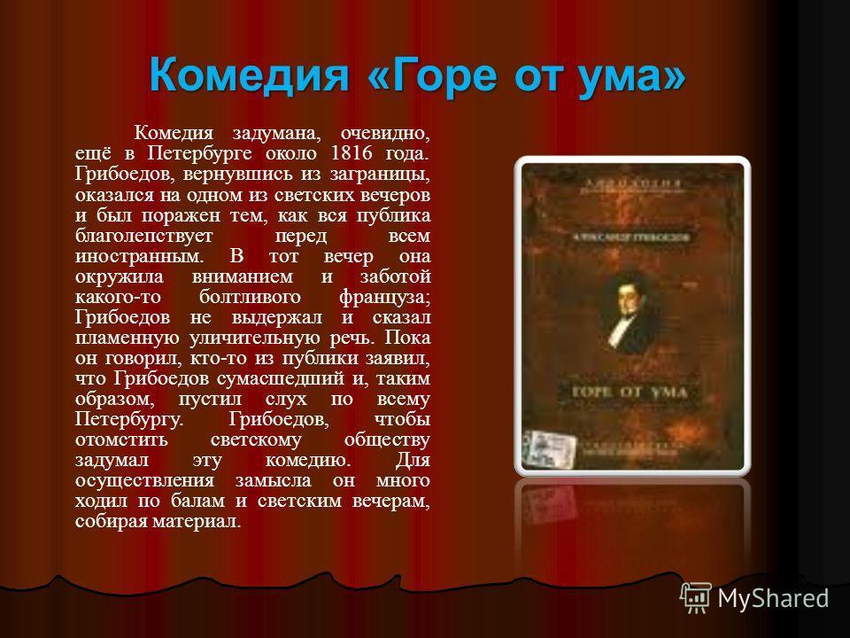 Комедия «Горе от ума» Комедия задумана, очевидно, ещё в Петербурге около 1816 года. Грибоедов, вернувшись из заграницы, оказался на одном из светских вечеров и был поражен тем, как вся публика благолепствует перед всем иностранным. В тот вечер она ок