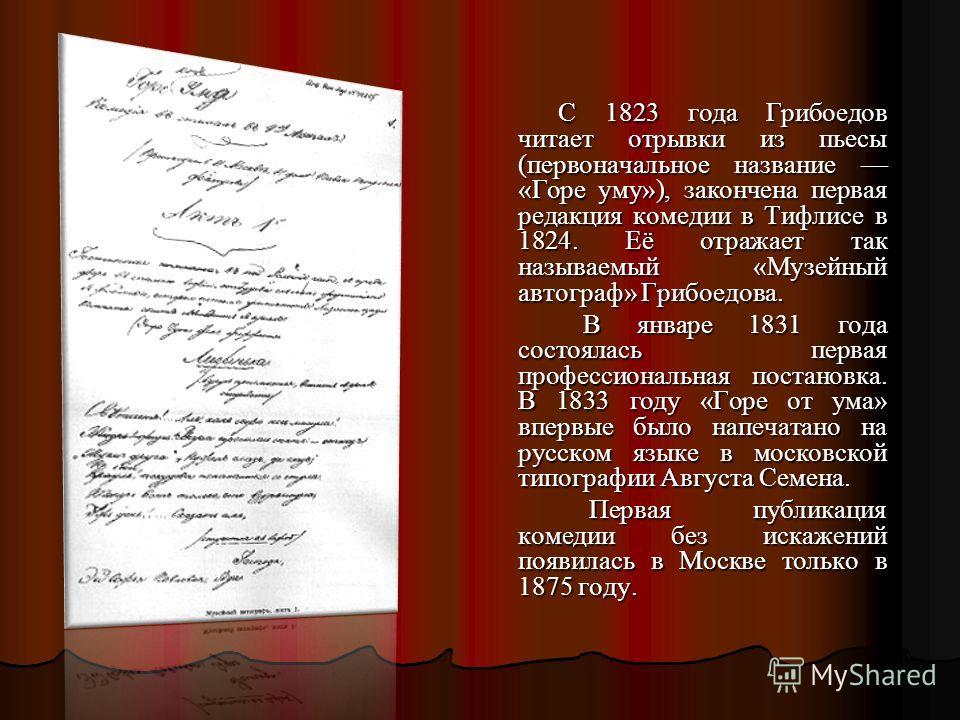 С 1823 года Грибоедов читает отрывки из пьесы (первоначальное название «Горе уму»), закончена первая редакция комедии в Тифлисе в 1824. Её отражает так называемый «Музейный автограф» Грибоедова. С 1823 года Грибоедов читает отрывки из пьесы (первонач
