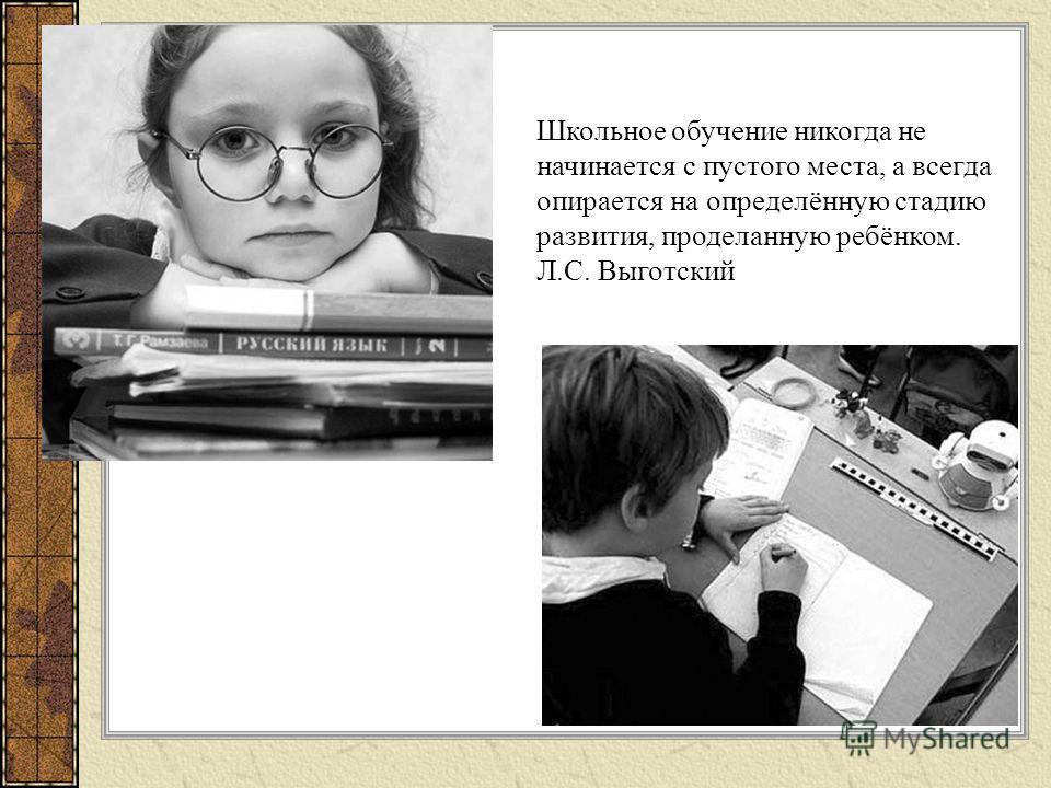 Школьное обучение никогда не начинается с пустого места, а всегда опирается на определённую стадию развития, проделанную ребёнком. Л.С. Выготский